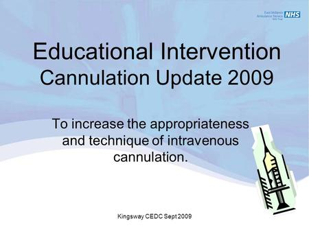 Kingsway CEDC Sept 2009 Educational Intervention Cannulation Update 2009 To increase the appropriateness and technique of intravenous cannulation.