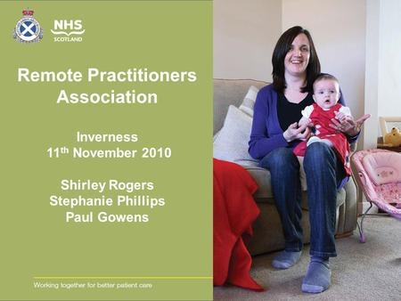 Remote Practitioners Association Inverness 11 th November 2010 Shirley Rogers Stephanie Phillips Paul Gowens.