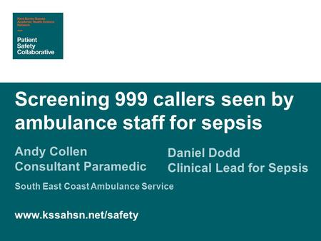 Andy Collen Consultant Paramedic Screening 999 callers seen by ambulance staff for sepsis Daniel Dodd Clinical Lead for Sepsis South East Coast Ambulance.