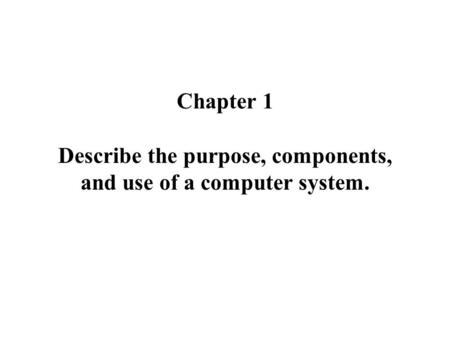 Chapter 1 Describe the purpose, components, and use of a computer system.