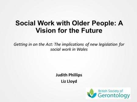 Social Work with Older People: A Vision for the Future Getting in on the Act: The implications of new legislation for social work in Wales Judith Phillips.