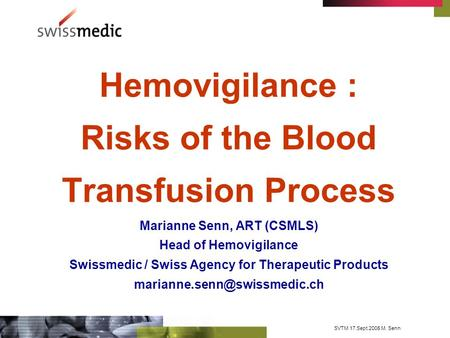 SVTM 17.Sept.2005 M. Senn Hemovigilance : Risks of the Blood Transfusion Process Marianne Senn, ART (CSMLS) Head of Hemovigilance Swissmedic / Swiss Agency.