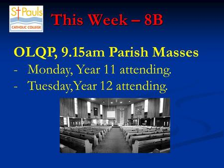 This Week – 8B This Week – 8B OLQP, 9.15am Parish Masses -Monday, Year 11 attending. -Tuesday,Year 12 attending.