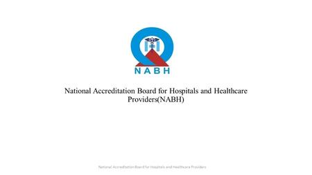 National Accreditation Board for Hospitals and Healthcare Providers(NABH) National Accreditation Board for Hospitals and Healthcare Providers.
