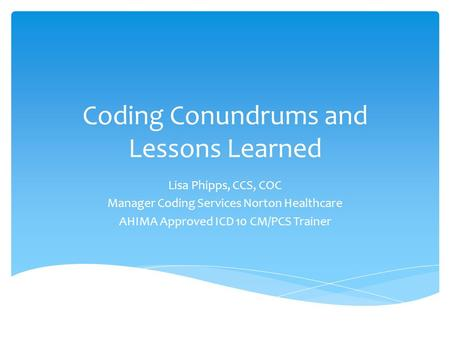 Coding Conundrums and Lessons Learned Lisa Phipps, CCS, COC Manager Coding Services Norton Healthcare AHIMA Approved ICD 10 CM/PCS Trainer.