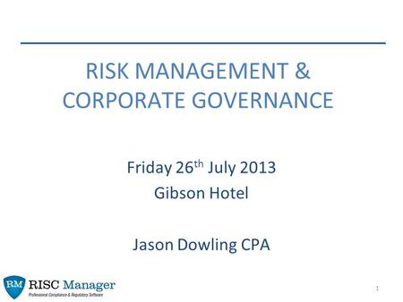 1 Friday 26 th July 2013 Gibson Hotel Jason Dowling CPA RISK MANAGEMENT & CORPORATE GOVERNANCE.