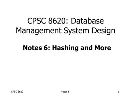 CPSC 8620Notes 61 CPSC 8620: Database Management System Design Notes 6: Hashing and More.