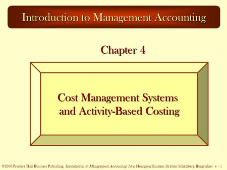 ©2005 Prentice Hall Business Publishing, Introduction to Management Accounting 13/e, Horngren/Sundem/Stratton 4 - 1 ©2008 Prentice Hall Business Publishing,