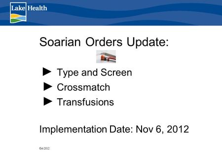Soarian Orders Update: ► Type and Screen ► Crossmatch ► Transfusions Implementation Date: Nov 6, 2012 Oct 2012.