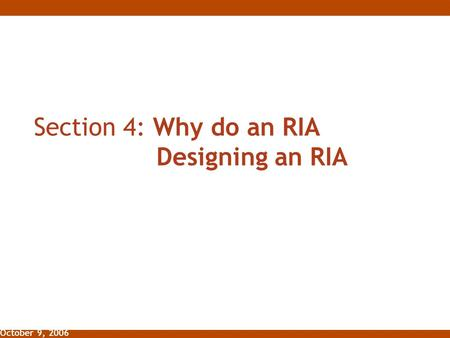 October 9, 2006 Section 4: Why do an RIA Designing an RIA.