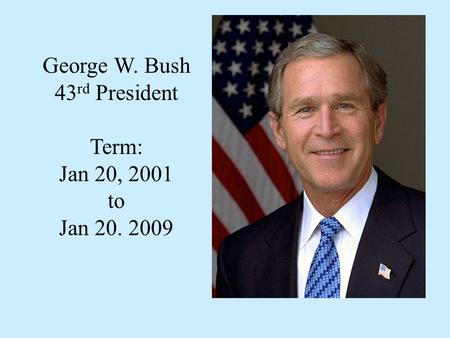 George W. Bush 43 rd President Term: Jan 20, 2001 to Jan 20. 2009.