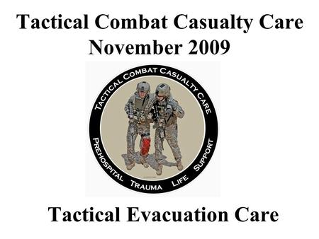 Tactical Combat Casualty Care November 2009 Tactical Evacuation Care.