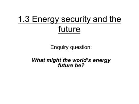 1.3 Energy security and the future Enquiry question: What might the world's energy future be?