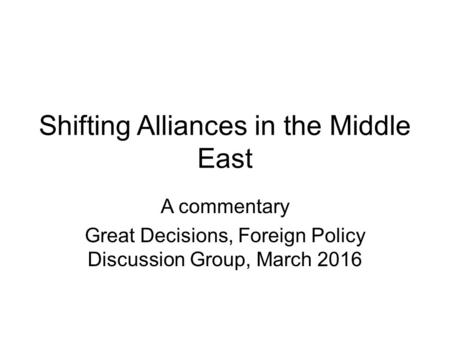 Shifting Alliances in the Middle East A commentary Great Decisions, Foreign Policy Discussion Group, March 2016.