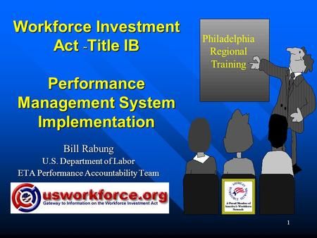 1 Workforce Investment Act ˜ Title IB Performance Management System Implementation Bill Rabung U.S. Department of Labor ETA Performance Accountability.