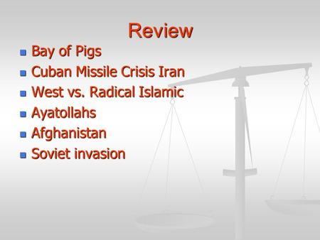 Review Bay of Pigs Bay of Pigs Cuban Missile Crisis Iran Cuban Missile Crisis Iran West vs. Radical Islamic West vs. Radical Islamic Ayatollahs Ayatollahs.