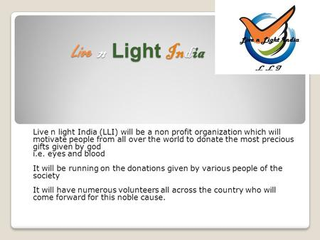 Live n Light India Live n Light India Live n light India (LLI) will be a non profit organization which will motivate people from all over the world to.