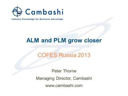 Industry Knowledge for Business Advantage © 2013 Cambashi Limited ALM and PLM grow closer Peter Thorne Managing Director, Cambashi www.cambashi.com 1 COFES.