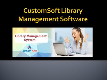 CustomSoft Library Management System is very easy to use and it fulfills all the requirement of a librarian. Many features are there which helps librarian.