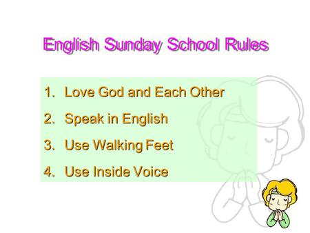 English Sunday School Rules 1.Love God and Each Other 2.Speak in English 3.Use Walking Feet 4.Use Inside Voice.