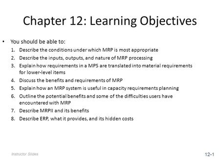 Chapter 12: Learning Objectives Instructor Slides You should be able to: 1.Describe the conditions under which MRP is most appropriate 2.Describe the inputs,