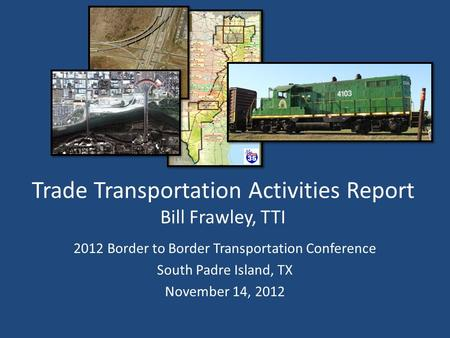 Trade Transportation Activities Report Bill Frawley, TTI 2012 Border to Border Transportation Conference South Padre Island, TX November 14, 2012.