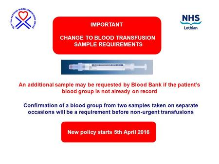 New policy starts 5th April 2016 IMPORTANT CHANGE TO BLOOD TRANSFUSION SAMPLE REQUIREMENTS Confirmation of a blood group from two samples taken on separate.