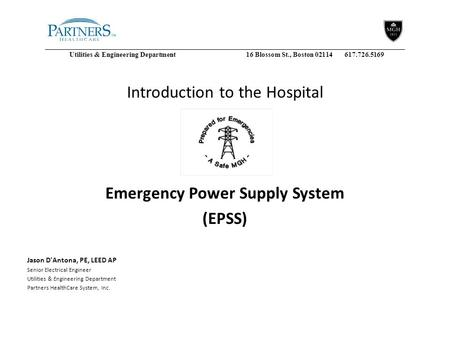 Utilities & Engineering Department16 Blossom St., Boston 02114 617.726.5169 Introduction to the Hospital Emergency Power Supply System (EPSS) Jason D'Antona,