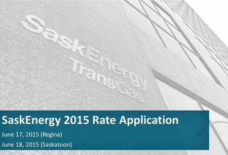 June 17, 2015 (Regina) June 18, 2015 (Saskatoon) SaskEnergy 2015 Rate Application.