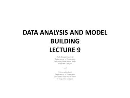DATA ANALYSIS AND MODEL BUILDING LECTURE 9 Prof. Roland Craigwell Department of Economics University of the West Indies Cave Hill Campus and Rebecca Gookool.