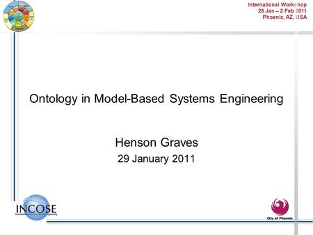 International Workshop 28 Jan – 2 Feb 2011 Phoenix, AZ, USA Ontology in Model-Based Systems Engineering Henson Graves 29 January 2011.