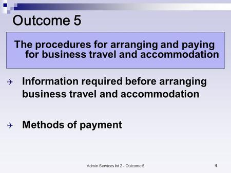 Admin Services Int 2 - Outcome 51 Outcome 5 The procedures for arranging and paying for business travel and accommodation  Information required before.