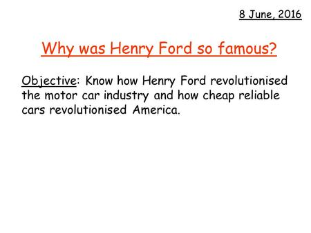 Why was Henry Ford so famous? Objective: Know how Henry Ford revolutionised the motor car industry and how cheap reliable cars revolutionised America.