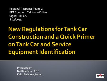 Regional Response Team IX EPA Southern California Office Signal Hill, CA 8/13/2014 Presented by: Neil Gambow - COO Kelso Technologies Inc.
