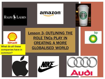 Lesson 3- OUTLINING THE ROLE TNCs PLAY IN CREATING A MORE GLOBALISED WORLD What do all these companies have in common?