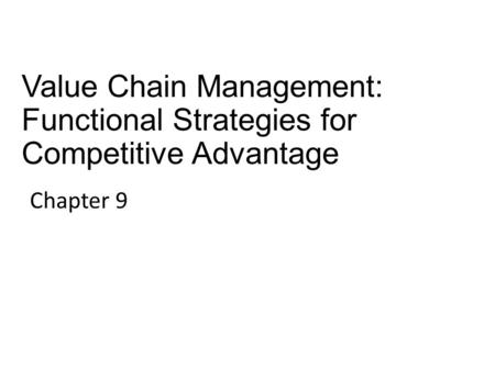 Value Chain Management: Functional Strategies for Competitive Advantage Chapter 9.