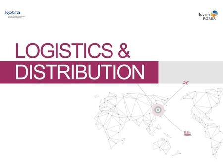 Logistics & Distribution Korea Where Success Knows No Limits 1. Status of the Global Logistics Industry3 2. Status of Korea's Logistics Industry4 3. Competitiveness.