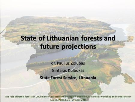 State of Lithuanian forests and future projections dr. Paulius Zolubas Gintaras Kulbokas State Forest Service, Lithuania The role of boreal forests in.