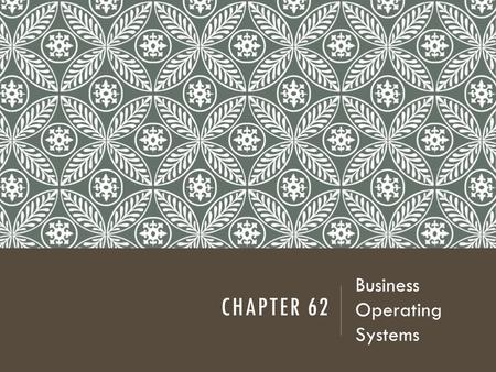 CHAPTER 62 Business Operating Systems. INTRODUCTION Efficient and effective business systems can:  Increase productivity  Decrease stress  Increase.