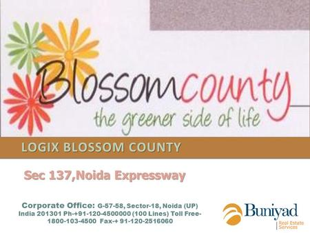 LOGIX BLOSSOM COUNTY Corporate Office: G-57-58, Sector-18, Noida (UP) India 201301 Ph-+91-120-4500000 (100 Lines) Toll Free- 1800-103-4500 Fax-+ 91-120-2516060.