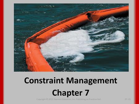 Constraint Management Chapter 7 Copyright © 2013 Pearson Education, Inc. Publishing as Prentice Hall.07- 01.