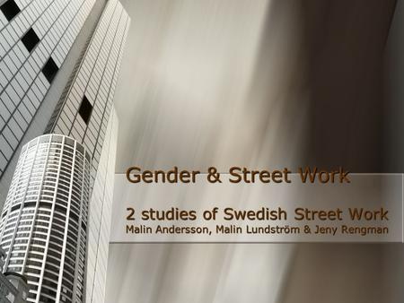 Gender & Street Work 2 studies of Swedish Street Work Malin Andersson, Malin Lundström & Jeny Rengman.