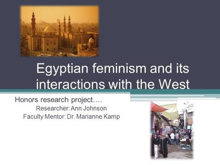 Egyptian feminism and its interactions with the West Honors research project…. Researcher: Ann Johnson Faculty Mentor: Dr. Marianne Kamp.