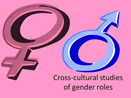 Cross-cultural studies of gender roles. Distinguishing different kinds of culture Cross cultural studies help us to increase our understanding of the.