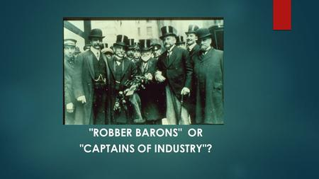 ROBBER BARONS OR CAPTAINS OF INDUSTRY?. Bellwork terms to define:  Robber Baron: an American capitalist who got rich at the expense of others, exploited.