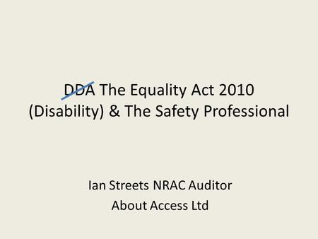 DDA The Equality Act 2010 (Disability) & The Safety Professional Ian Streets NRAC Auditor About Access Ltd.