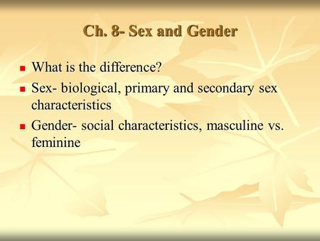 Ch. 8- Sex and Gender What is the difference? What is the difference? Sex- biological, primary and secondary sex characteristics Sex- biological, primary.