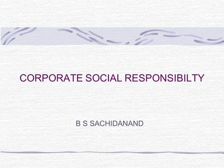 CORPORATE SOCIAL RESPONSIBILTY B S SACHIDANAND. Introduction The wants and needs of society are an important contextual consideration Firms must not only.