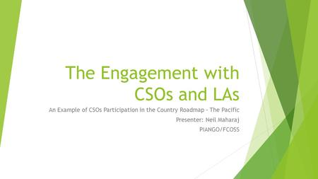 The Engagement with CSOs and LAs An Example of CSOs Participation in the Country Roadmap – The Pacific Presenter: Neil Maharaj PIANGO/FCOSS.