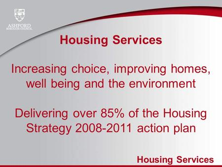 Housing Services Increasing choice, improving homes, well being and the environment Delivering over 85% of the Housing Strategy 2008-2011 action plan.